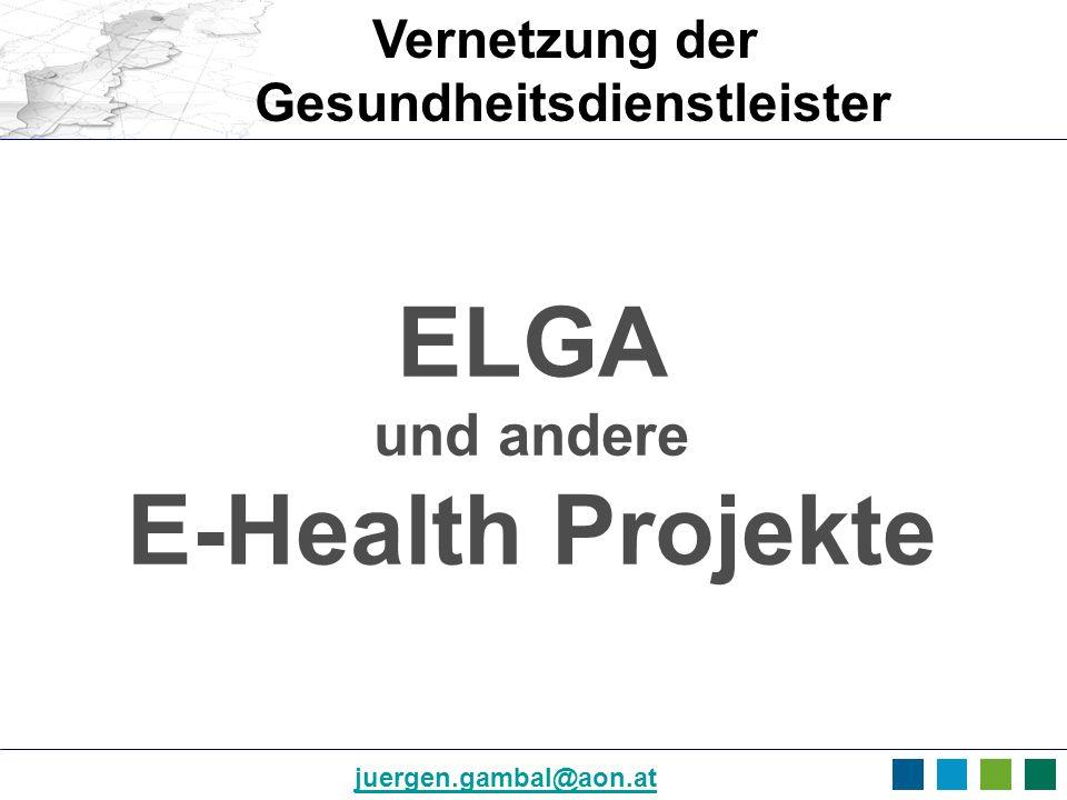 juergen.gambal@aon.at ELGA und andere E-Health Projekte Vernetzung der Gesundheitsdienstleister