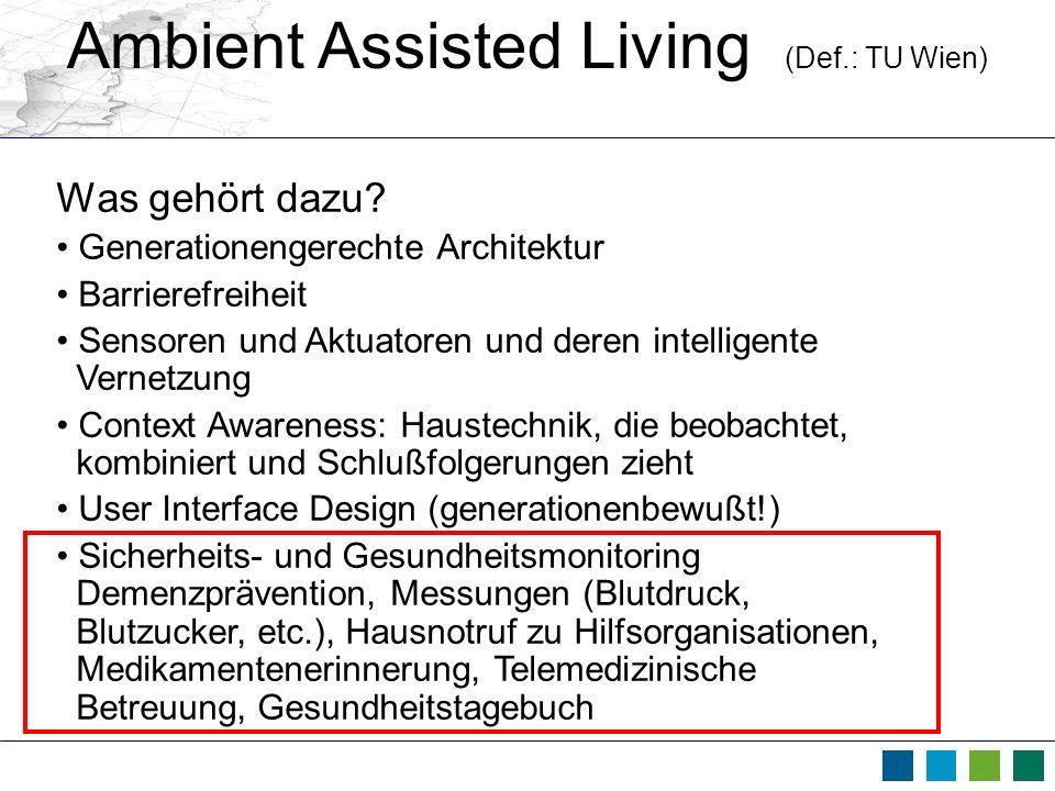 Ambient Assisted Living (Def.: TU Wien) Was gehört dazu? Generationengerechte Architektur Barrierefreiheit Sensoren und Aktuatoren und deren intellige
