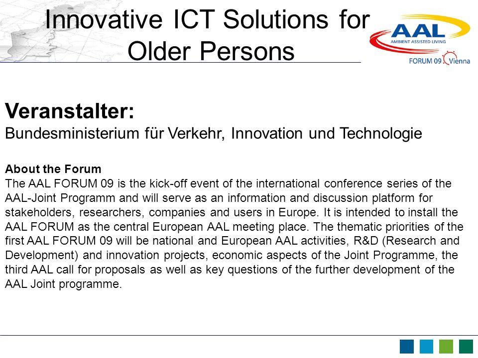 Innovative ICT Solutions for Older Persons Veranstalter: Bundesministerium für Verkehr, Innovation und Technologie About the Forum The AAL FORUM 09 is
