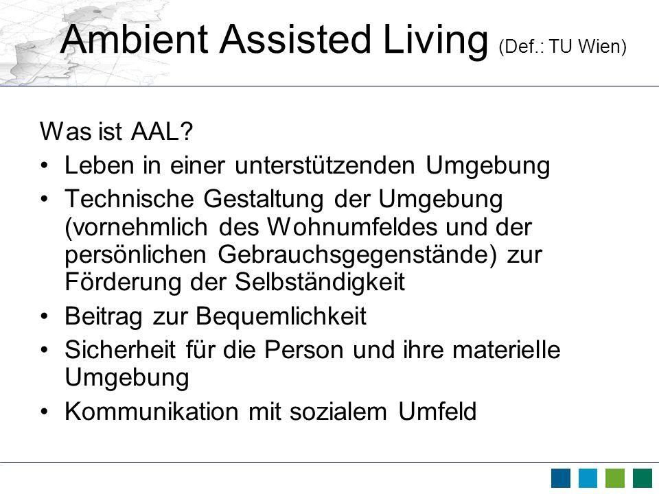 Ambient Assisted Living (Def.: TU Wien) Was ist AAL? Leben in einer unterstützenden Umgebung Technische Gestaltung der Umgebung (vornehmlich des Wohnu
