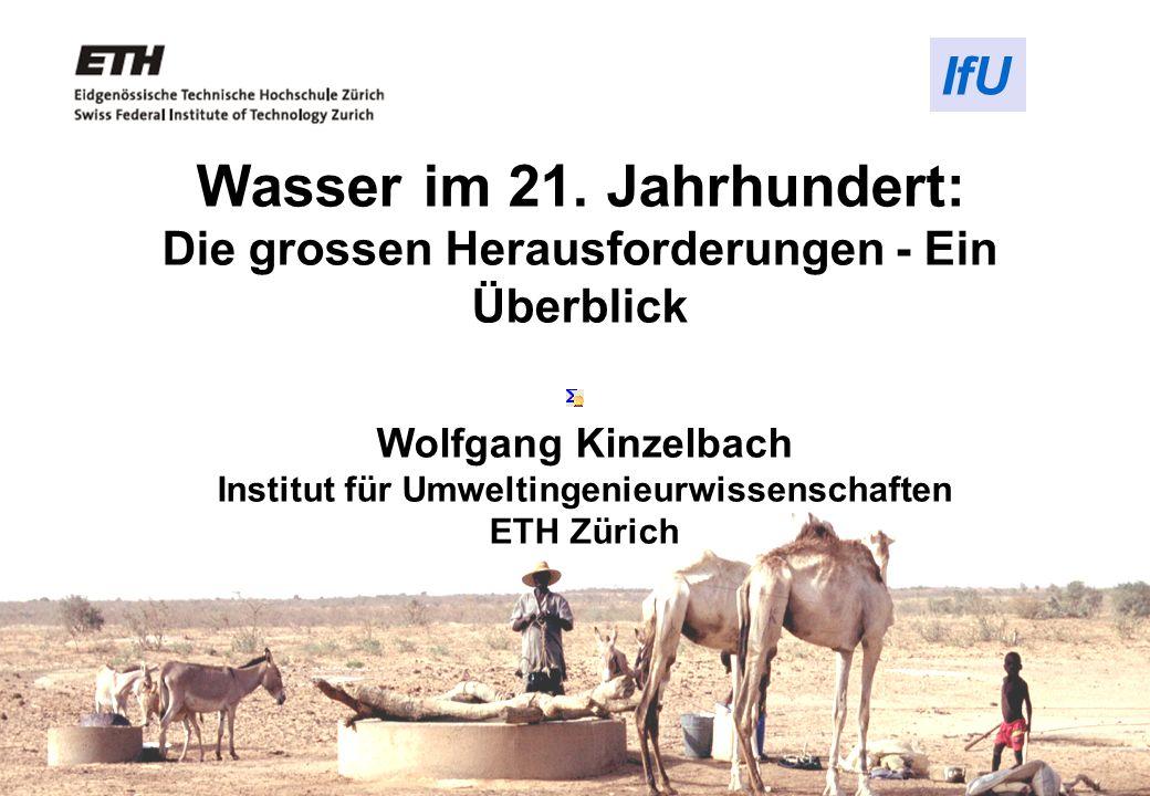 Wolfgang Kinzelbach Institut für Umweltingenieurwissenschaften ETH Zürich Wasser im 21. Jahrhundert: Die grossen Herausforderungen - Ein Überblick IfU