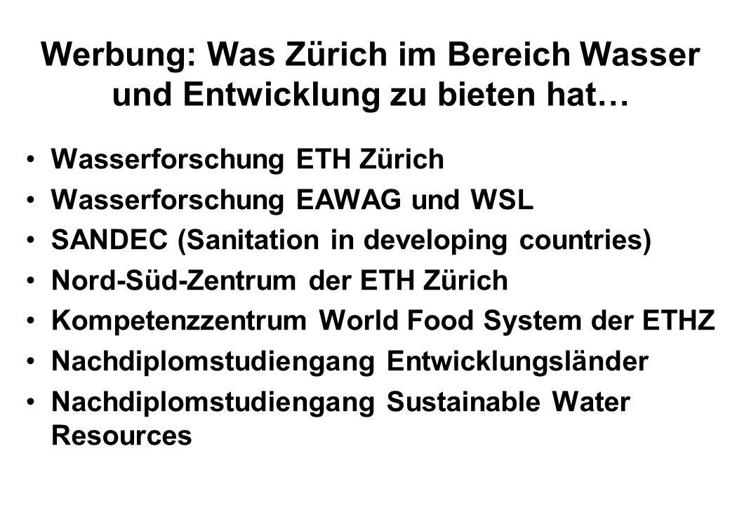Werbung: Was Zürich im Bereich Wasser und Entwicklung zu bieten hat… Wasserforschung ETH Zürich Wasserforschung EAWAG und WSL SANDEC (Sanitation in de