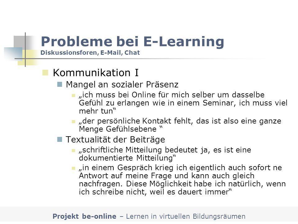 Projekt be-online – Lernen in virtuellen Bildungsräumen Probleme bei E-Learning Diskussionsforen, E-Mail, Chat Kommunikation I Mangel an sozialer Präs