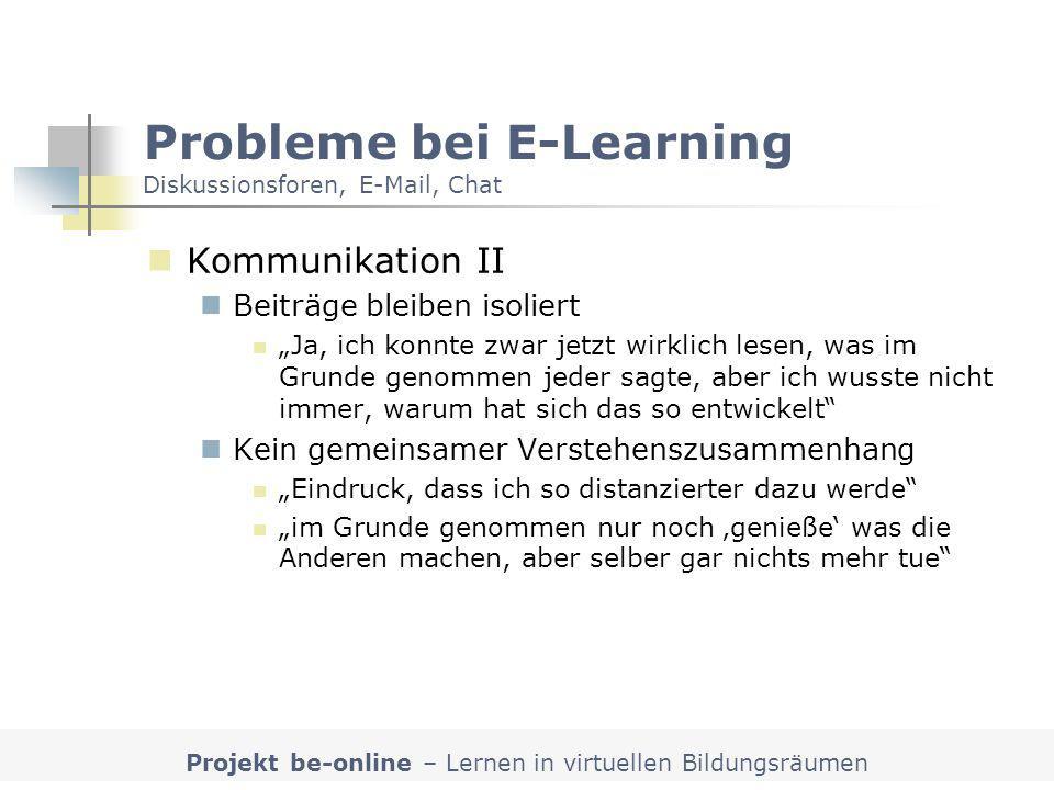 Projekt be-online – Lernen in virtuellen Bildungsräumen Probleme bei E-Learning Diskussionsforen, E-Mail, Chat Kommunikation II Beiträge bleiben isoli