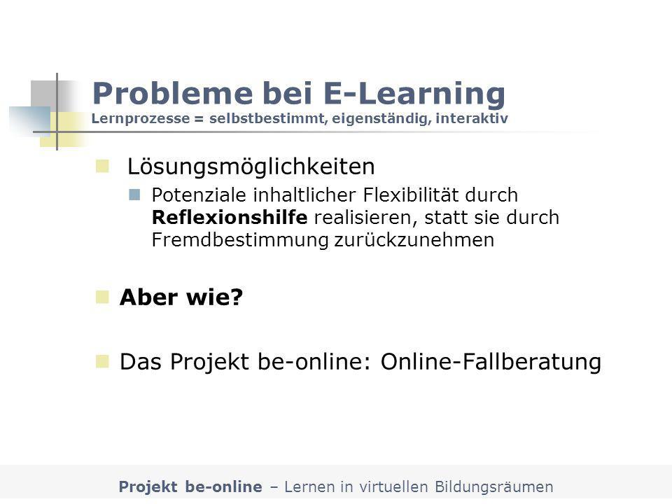 Projekt be-online – Lernen in virtuellen Bildungsräumen Probleme bei E-Learning Lernprozesse = selbstbestimmt, eigenständig, interaktiv Lösungsmöglich