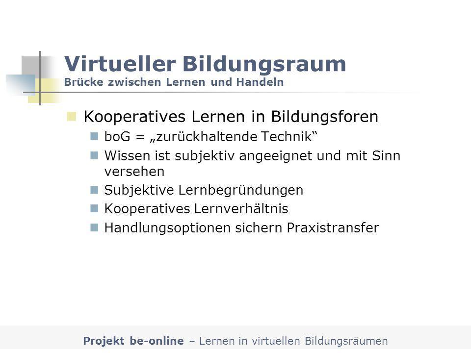 Projekt be-online – Lernen in virtuellen Bildungsräumen Virtueller Bildungsraum Brücke zwischen Lernen und Handeln Kooperatives Lernen in Bildungsfore