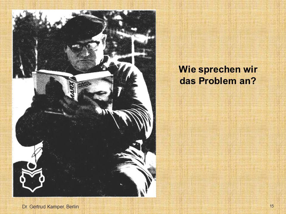 Dr. Gertrud Kamper, Berlin 15 Wie sprechen wir das Problem an?