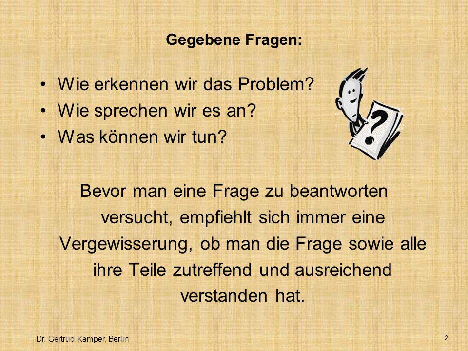Dr.Gertrud Kamper, Berlin 2 Gegebene Fragen: Wie erkennen wir das Problem.