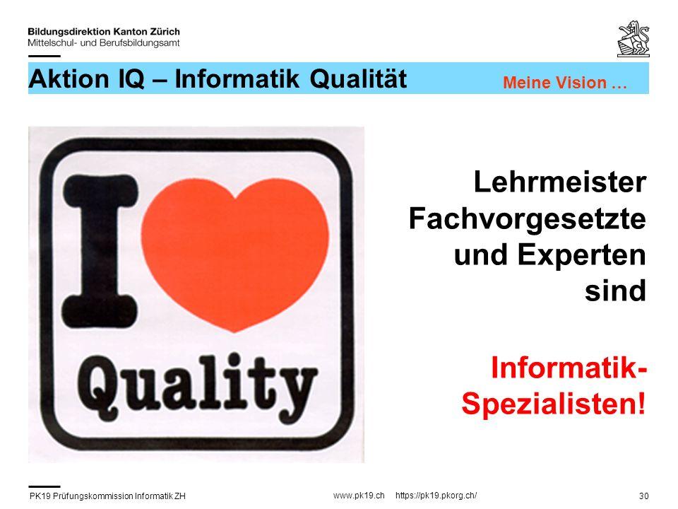 PK19 Prüfungskommission Informatik ZH www.pk19.ch https://pk19.pkorg.ch/ 30 Aktion IQ – Informatik Qualität Lehrmeister Fachvorgesetzte und Experten s