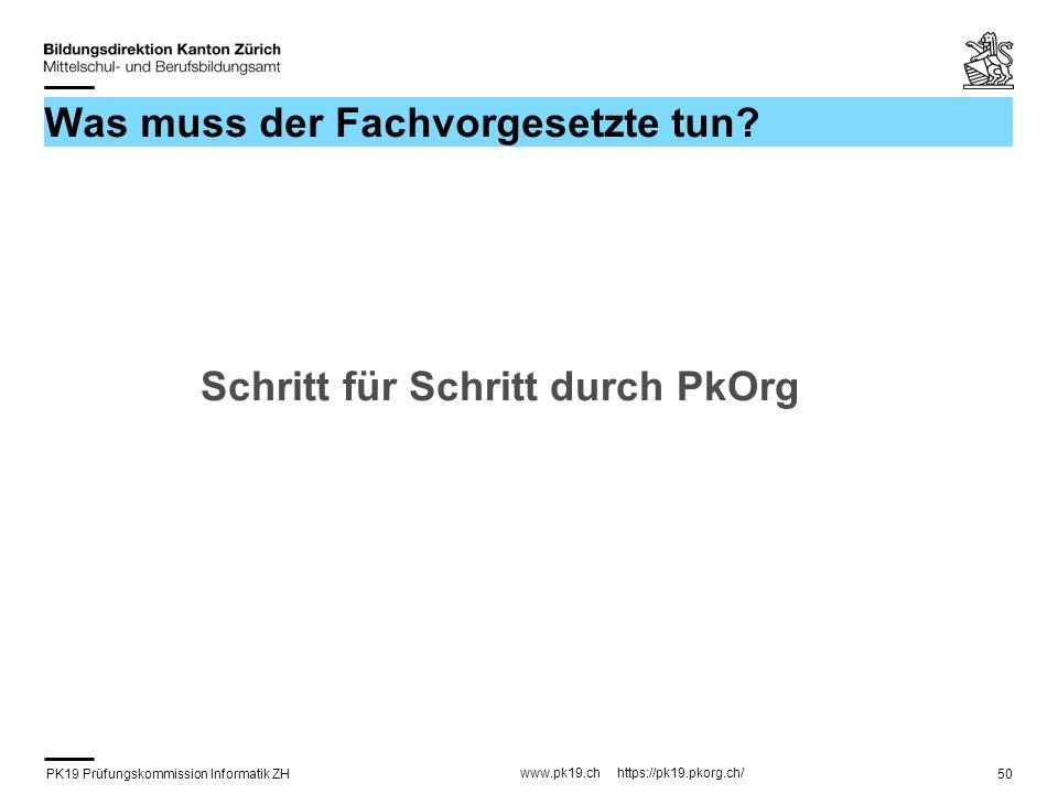 PK19 Prüfungskommission Informatik ZH www.pk19.ch https://pk19.pkorg.ch/ 50 Was muss der Fachvorgesetzte tun? Schritt für Schritt durch PkOrg