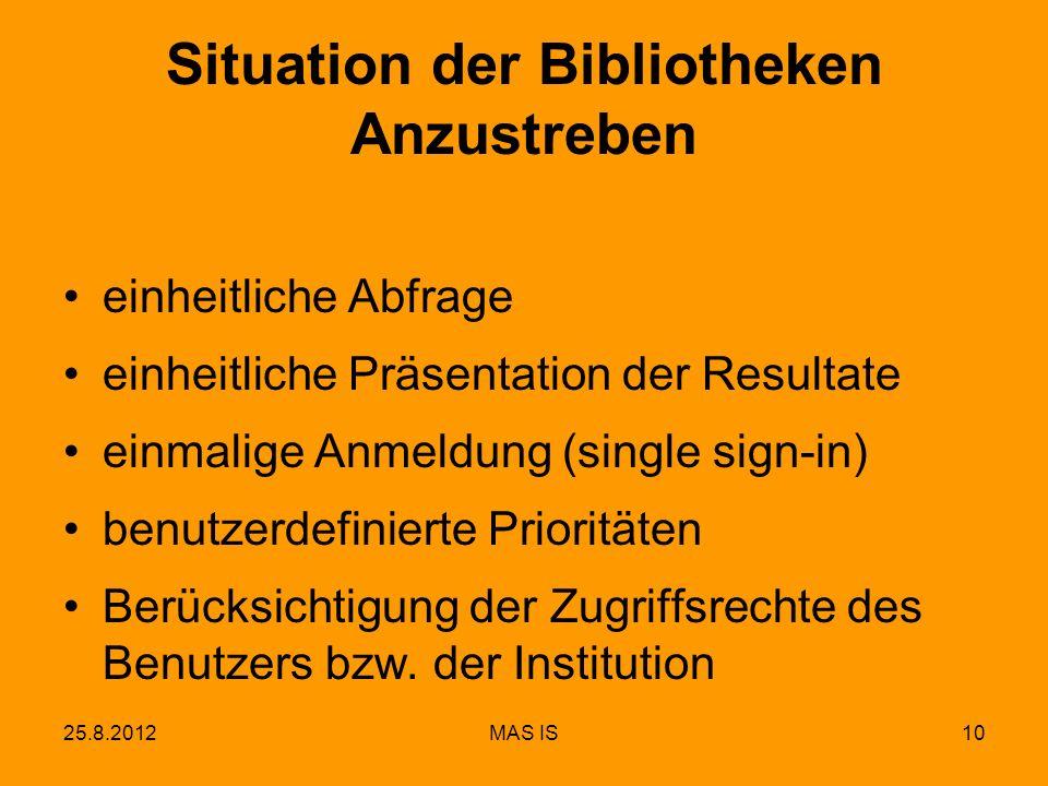25.8.2012MAS IS10 Situation der Bibliotheken Anzustreben einheitliche Abfrage einheitliche Präsentation der Resultate einmalige Anmeldung (single sign