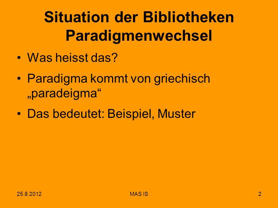 25.8.2012MAS IS2 Situation der Bibliotheken Paradigmenwechsel Was heisst das? Paradigma kommt von griechisch paradeigma Das bedeutet: Beispiel, Muster