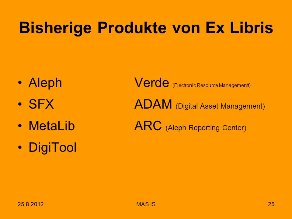 25.8.2012MAS IS25 Bisherige Produkte von Ex Libris Aleph Verde (Electronic Resource Managementt) SFXADAM (Digital Asset Management) MetaLibARC (Aleph Reporting Center) DigiTool