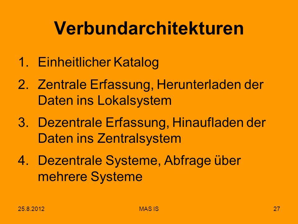 25.8.2012MAS IS27 Verbundarchitekturen 1.Einheitlicher Katalog 2.Zentrale Erfassung, Herunterladen der Daten ins Lokalsystem 3.Dezentrale Erfassung, Hinaufladen der Daten ins Zentralsystem 4.Dezentrale Systeme, Abfrage über mehrere Systeme