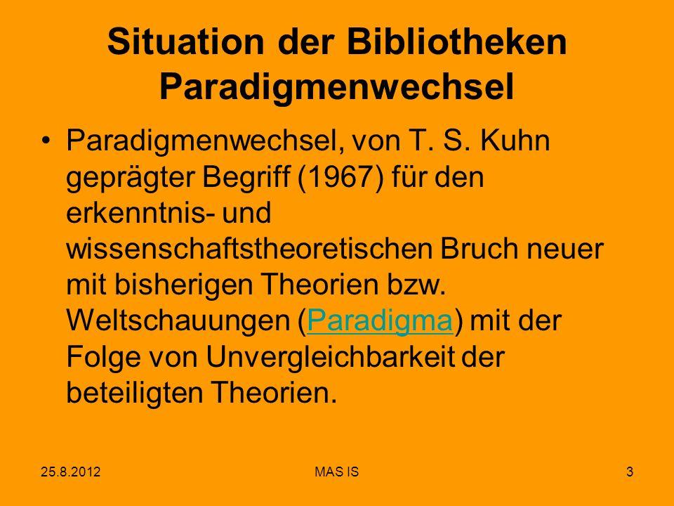 25.8.2012MAS IS3 Situation der Bibliotheken Paradigmenwechsel Paradigmenwechsel, von T. S. Kuhn geprägter Begriff (1967) für den erkenntnis- und wisse