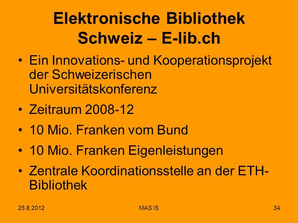 25.8.2012MAS IS34 Elektronische Bibliothek Schweiz – E-lib.ch Ein Innovations- und Kooperationsprojekt der Schweizerischen Universitätskonferenz Zeitraum 2008-12 10 Mio.