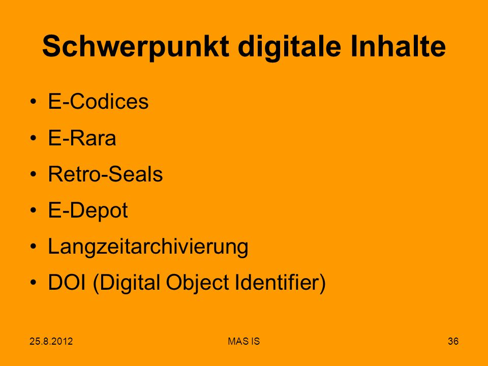 25.8.2012MAS IS36 Schwerpunkt digitale Inhalte E-Codices E-Rara Retro-Seals E-Depot Langzeitarchivierung DOI (Digital Object Identifier)