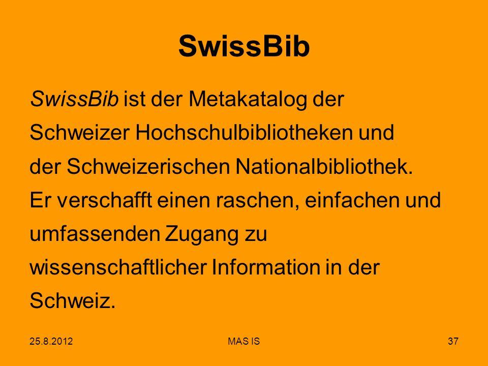 25.8.2012MAS IS37 SwissBib SwissBib ist der Metakatalog der Schweizer Hochschulbibliotheken und der Schweizerischen Nationalbibliothek. Er verschafft