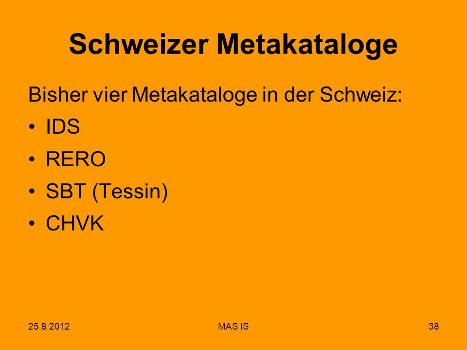 25.8.2012MAS IS38 Schweizer Metakataloge Bisher vier Metakataloge in der Schweiz: IDS RERO SBT (Tessin) CHVK