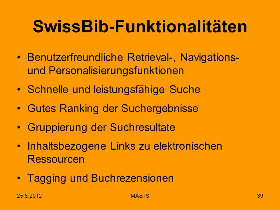 25.8.2012MAS IS39 SwissBib-Funktionalitäten Benutzerfreundliche Retrieval-, Navigations- und Personalisierungsfunktionen Schnelle und leistungsfähige Suche Gutes Ranking der Suchergebnisse Gruppierung der Suchresultate Inhaltsbezogene Links zu elektronischen Ressourcen Tagging und Buchrezensionen