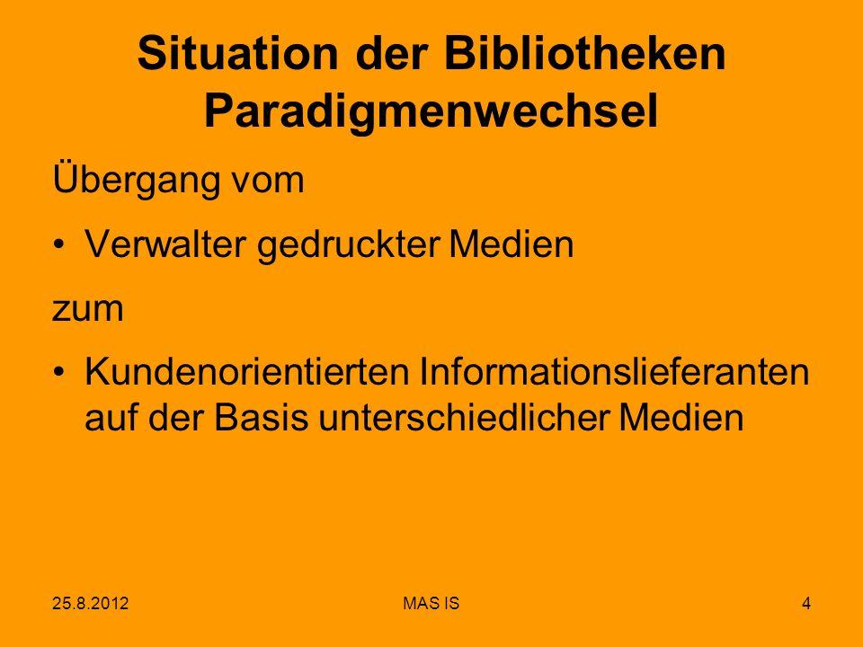 25.8.2012MAS IS4 Situation der Bibliotheken Paradigmenwechsel Übergang vom Verwalter gedruckter Medien zum Kundenorientierten Informationslieferanten auf der Basis unterschiedlicher Medien