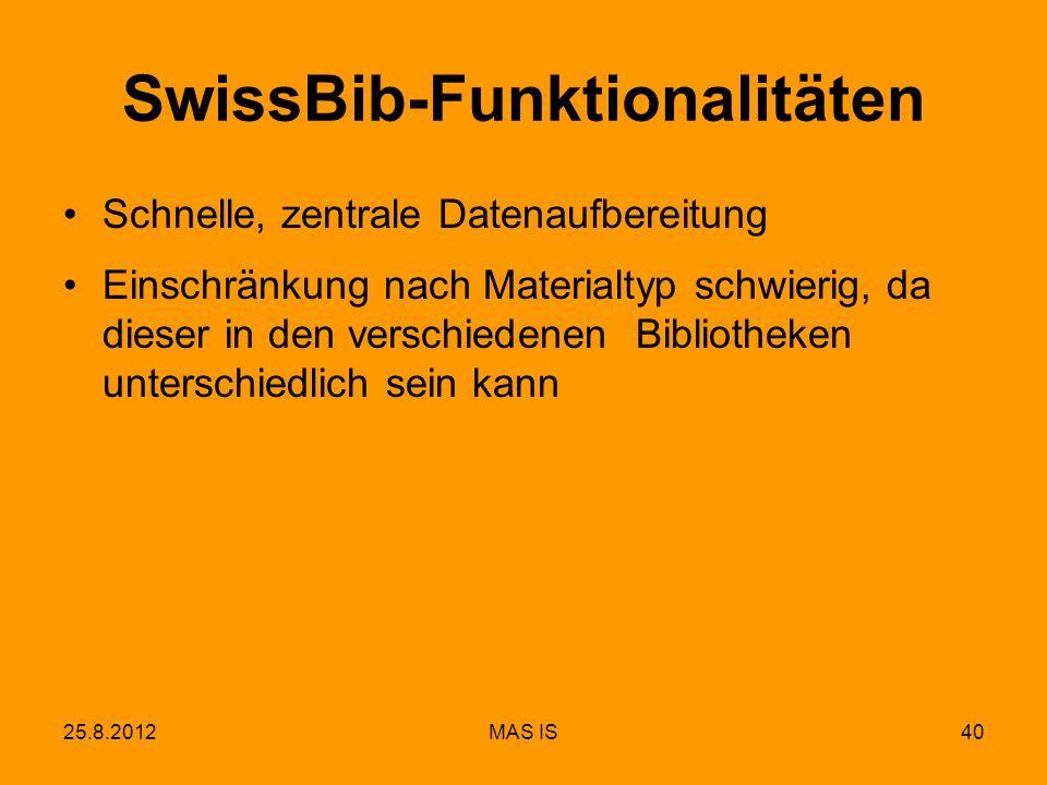 25.8.2012MAS IS40 SwissBib-Funktionalitäten Schnelle, zentrale Datenaufbereitung Einschränkung nach Materialtyp schwierig, da dieser in den verschiedenen Bibliotheken unterschiedlich sein kann