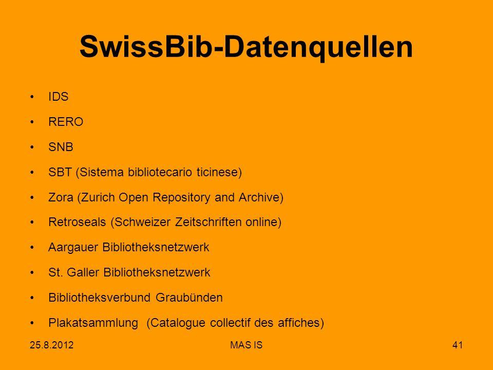 25.8.2012MAS IS41 SwissBib-Datenquellen IDS RERO SNB SBT (Sistema bibliotecario ticinese) Zora (Zurich Open Repository and Archive) Retroseals (Schweizer Zeitschriften online) Aargauer Bibliotheksnetzwerk St.
