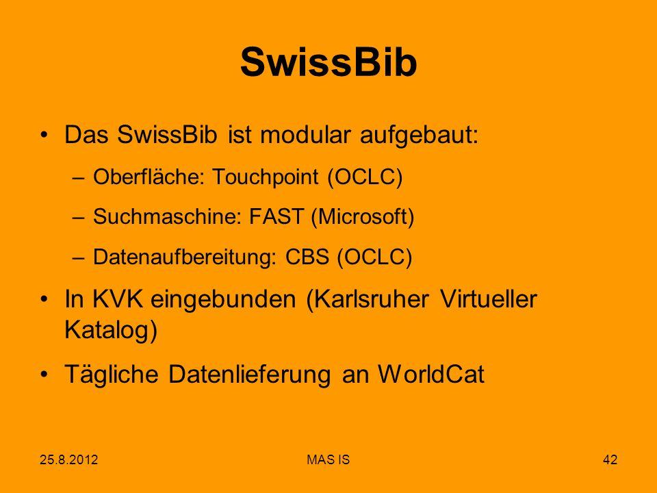 25.8.2012MAS IS42 SwissBib Das SwissBib ist modular aufgebaut: –Oberfläche: Touchpoint (OCLC) –Suchmaschine: FAST (Microsoft) –Datenaufbereitung: CBS (OCLC) In KVK eingebunden (Karlsruher Virtueller Katalog) Tägliche Datenlieferung an WorldCat