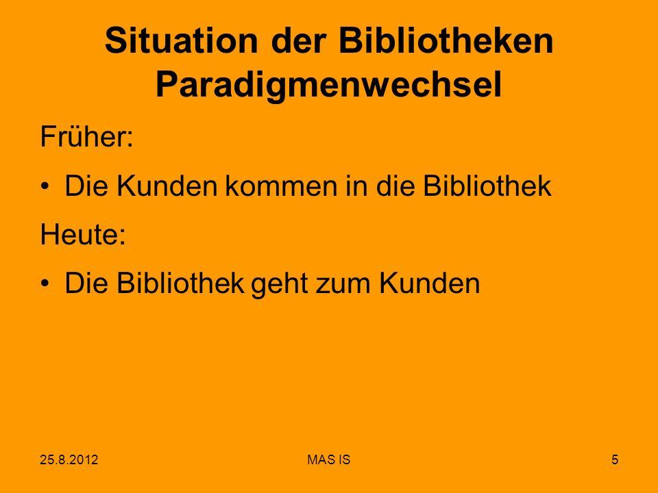 25.8.2012MAS IS5 Situation der Bibliotheken Paradigmenwechsel Früher: Die Kunden kommen in die Bibliothek Heute: Die Bibliothek geht zum Kunden