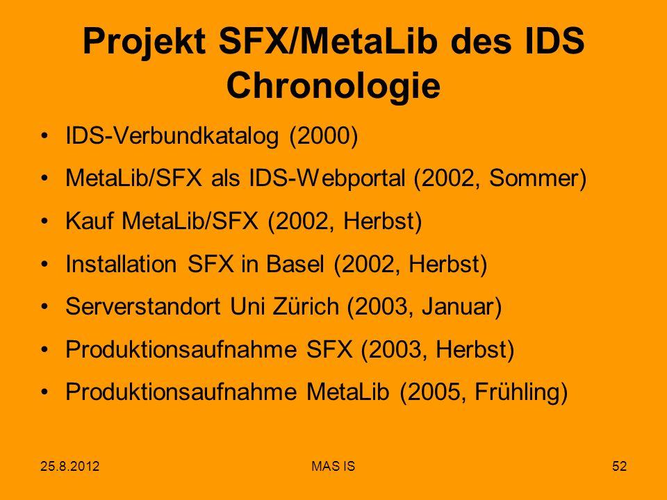 25.8.2012MAS IS52 IDS-Verbundkatalog (2000) MetaLib/SFX als IDS-Webportal (2002, Sommer) Kauf MetaLib/SFX (2002, Herbst) Installation SFX in Basel (2002, Herbst) Serverstandort Uni Zürich (2003, Januar) Produktionsaufnahme SFX (2003, Herbst) Produktionsaufnahme MetaLib (2005, Frühling) Projekt SFX/MetaLib des IDS Chronologie