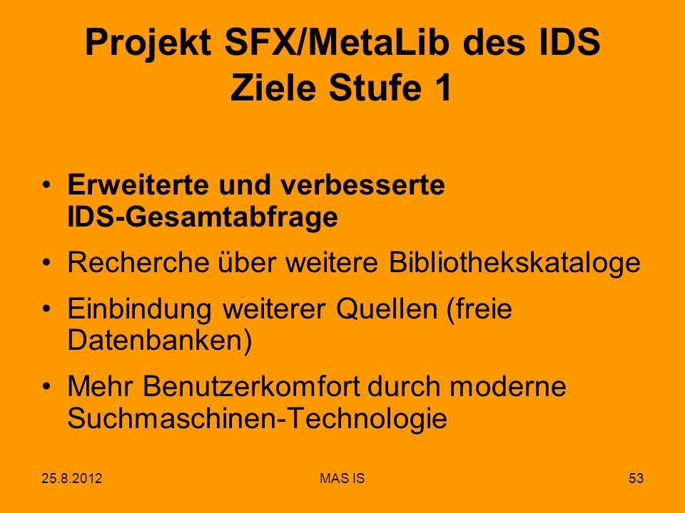 25.8.2012MAS IS53 Erweiterte und verbesserte IDS-Gesamtabfrage Recherche über weitere Bibliothekskataloge Einbindung weiterer Quellen (freie Datenbanken) Mehr Benutzerkomfort durch moderne Suchmaschinen-Technologie Projekt SFX/MetaLib des IDS Ziele Stufe 1