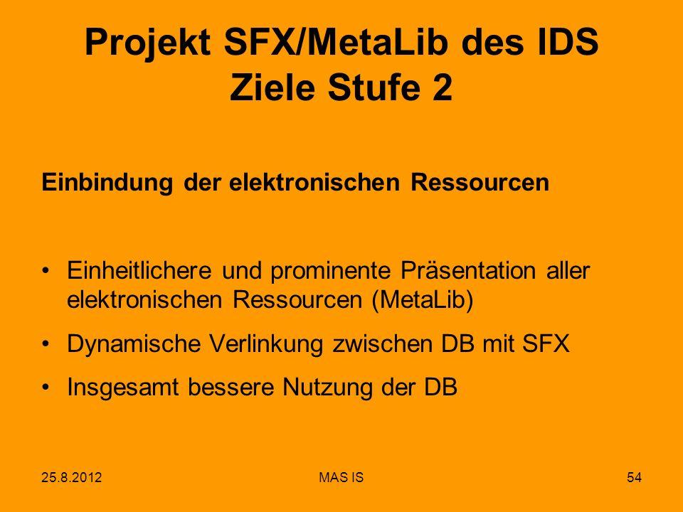 25.8.2012MAS IS54 Einbindung der elektronischen Ressourcen Einheitlichere und prominente Präsentation aller elektronischen Ressourcen (MetaLib) Dynamische Verlinkung zwischen DB mit SFX Insgesamt bessere Nutzung der DB Projekt SFX/MetaLib des IDS Ziele Stufe 2