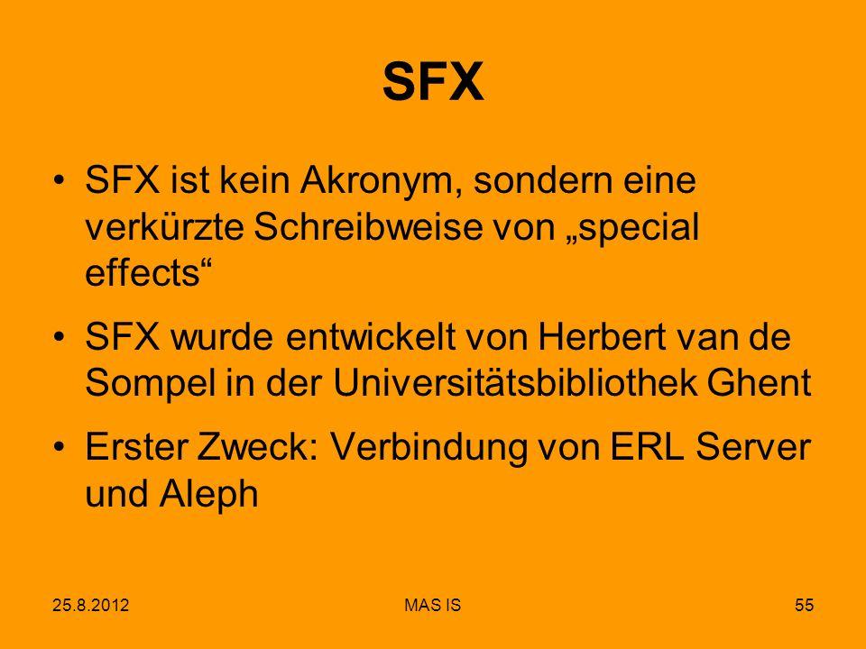 25.8.2012MAS IS55 SFX SFX ist kein Akronym, sondern eine verkürzte Schreibweise von special effects SFX wurde entwickelt von Herbert van de Sompel in der Universitätsbibliothek Ghent Erster Zweck: Verbindung von ERL Server und Aleph