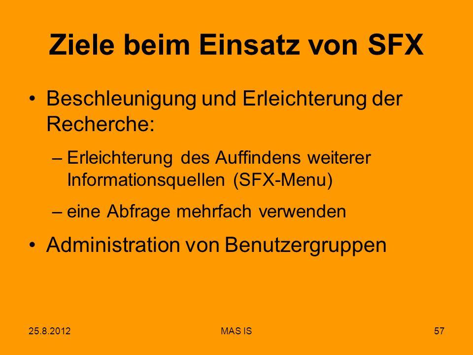 25.8.2012MAS IS57 Ziele beim Einsatz von SFX Beschleunigung und Erleichterung der Recherche: –Erleichterung des Auffindens weiterer Informationsquellen (SFX-Menu) –eine Abfrage mehrfach verwenden Administration von Benutzergruppen