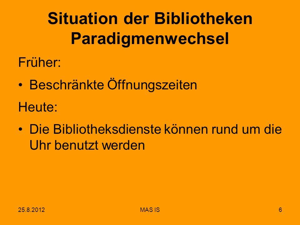 25.8.2012MAS IS6 Situation der Bibliotheken Paradigmenwechsel Früher: Beschränkte Öffnungszeiten Heute: Die Bibliotheksdienste können rund um die Uhr benutzt werden