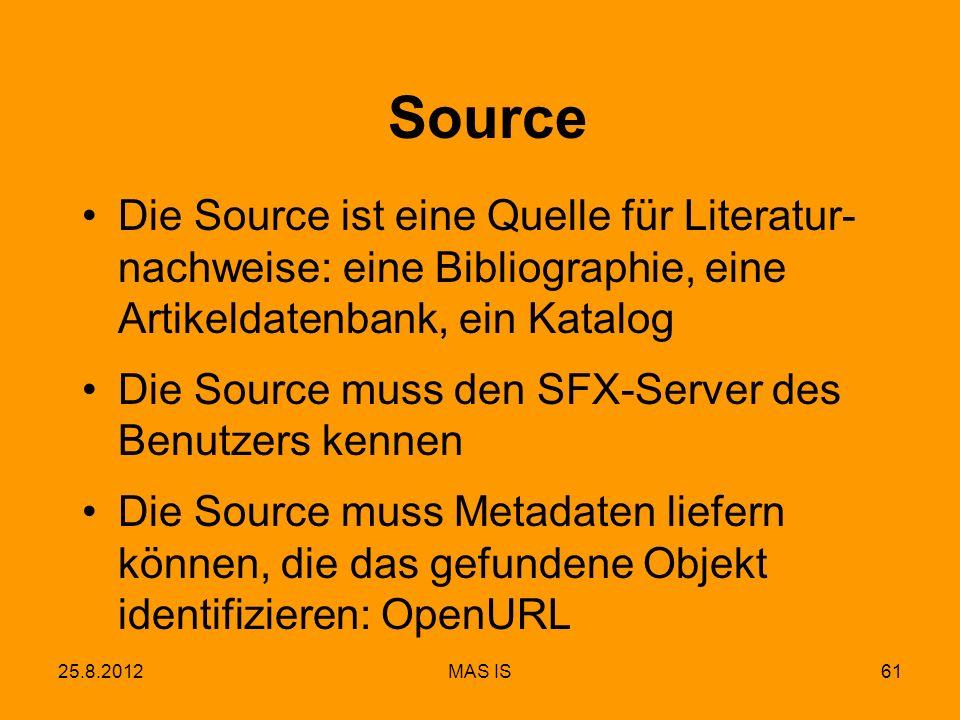 25.8.2012MAS IS61 Source Die Source ist eine Quelle für Literatur- nachweise: eine Bibliographie, eine Artikeldatenbank, ein Katalog Die Source muss den SFX-Server des Benutzers kennen Die Source muss Metadaten liefern können, die das gefundene Objekt identifizieren: OpenURL