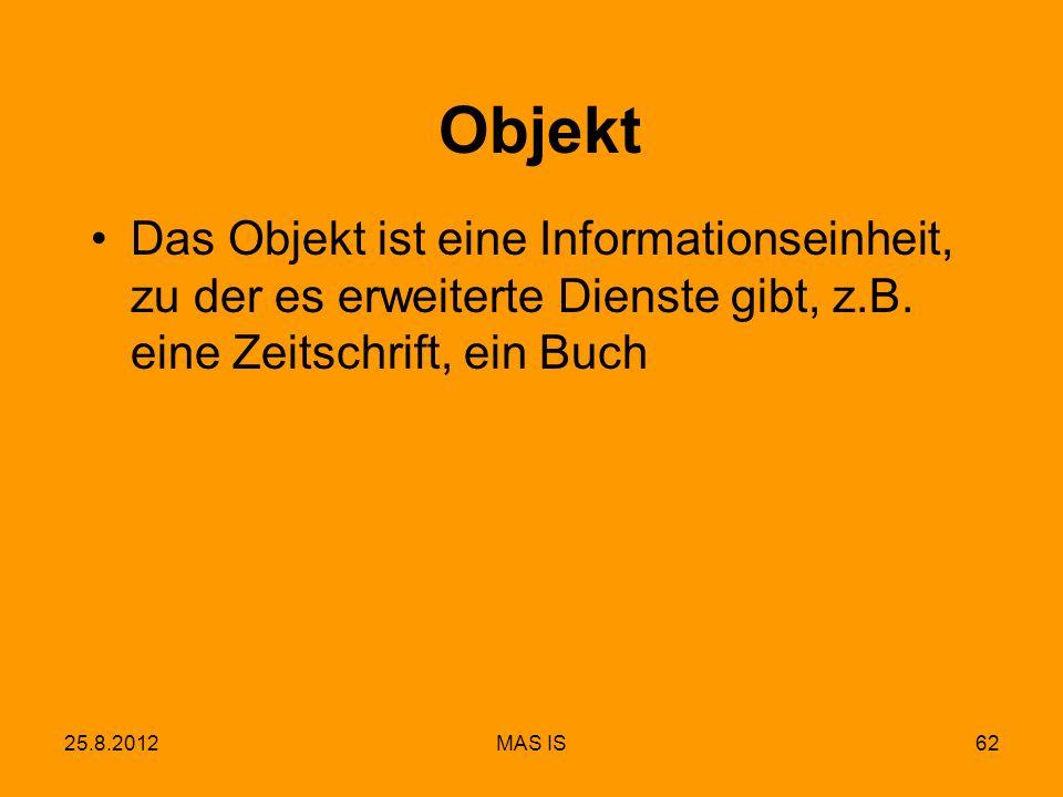 25.8.2012MAS IS62 Objekt Das Objekt ist eine Informationseinheit, zu der es erweiterte Dienste gibt, z.B. eine Zeitschrift, ein Buch