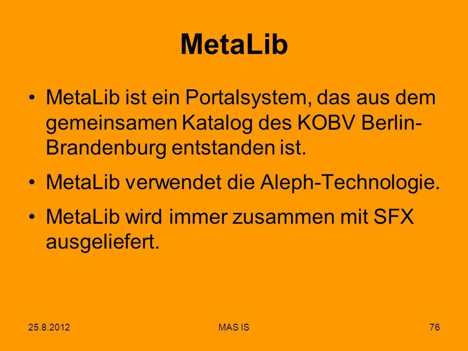 25.8.2012MAS IS76 MetaLib MetaLib ist ein Portalsystem, das aus dem gemeinsamen Katalog des KOBV Berlin- Brandenburg entstanden ist.
