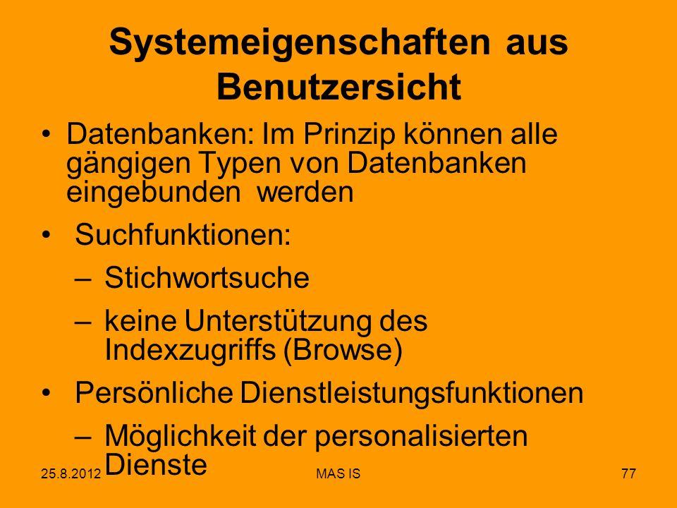 25.8.2012MAS IS77 Systemeigenschaften aus Benutzersicht Datenbanken: Im Prinzip können alle gängigen Typen von Datenbanken eingebunden werden Suchfunktionen: – Stichwortsuche – keine Unterstützung des Indexzugriffs (Browse) Persönliche Dienstleistungsfunktionen – Möglichkeit der personalisierten Dienste