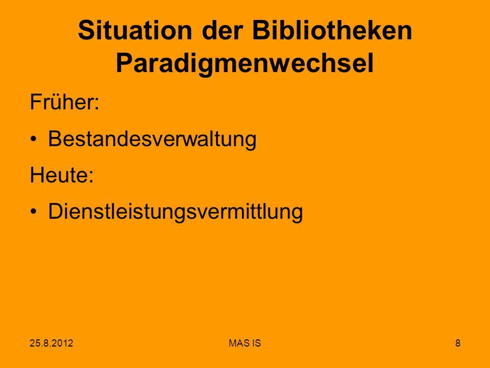 25.8.2012MAS IS8 Situation der Bibliotheken Paradigmenwechsel Früher: Bestandesverwaltung Heute: Dienstleistungsvermittlung