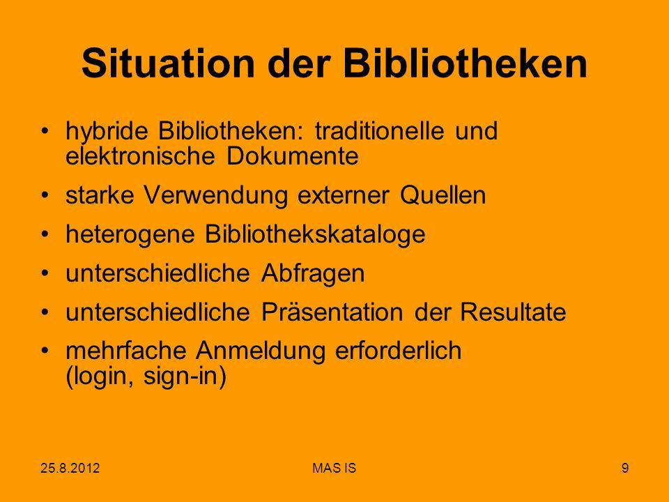 25.8.2012MAS IS9 Situation der Bibliotheken hybride Bibliotheken: traditionelle und elektronische Dokumente starke Verwendung externer Quellen heterogene Bibliothekskataloge unterschiedliche Abfragen unterschiedliche Präsentation der Resultate mehrfache Anmeldung erforderlich (login, sign-in)