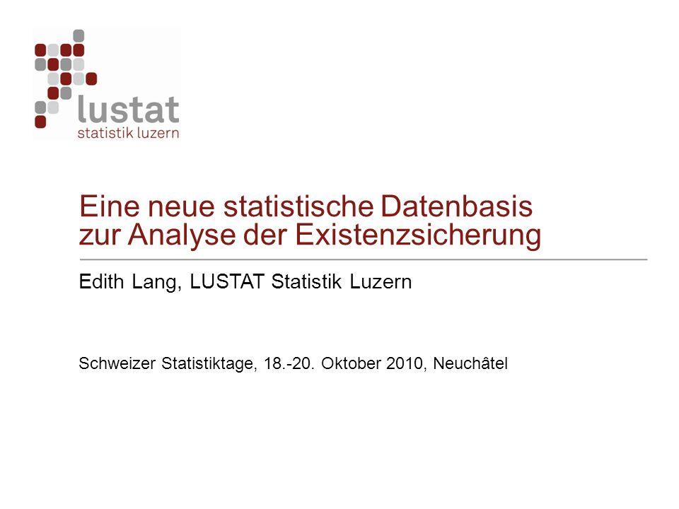 Eine neue statistische Datenbasis zur Analyse der Existenzsicherung Edith Lang, LUSTAT Statistik Luzern Schweizer Statistiktage, 18.-20. Oktober 2010,