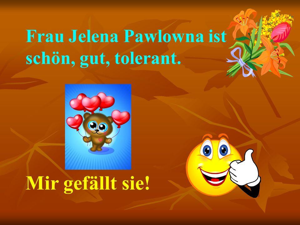 Frau Jelena Pawlowna ist schön, gut, tolerant. Mir gefällt sie!