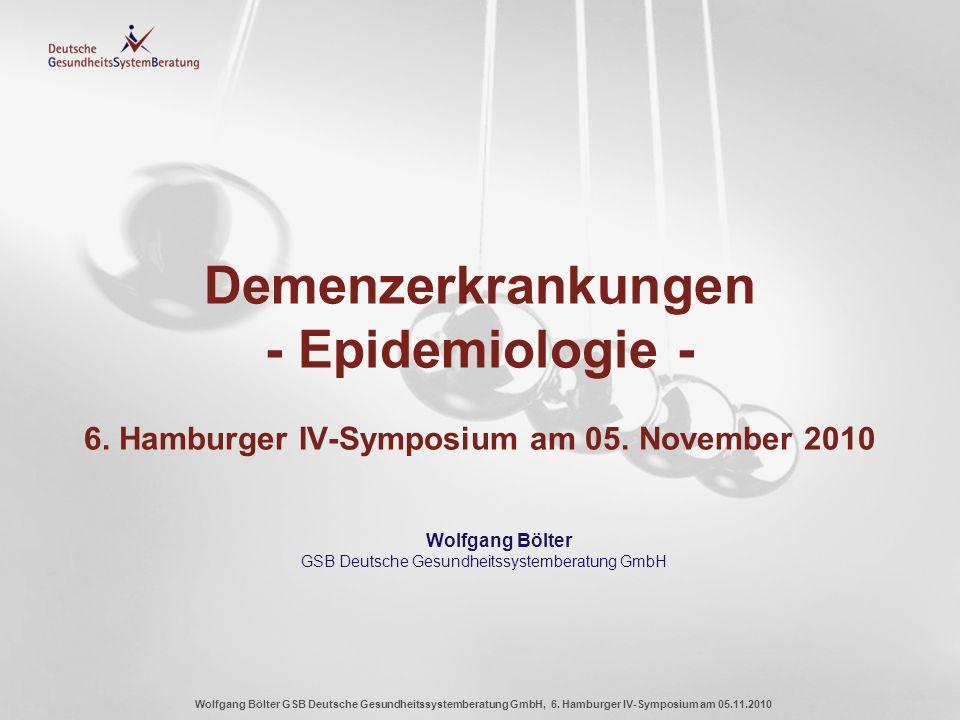 Wolfgang Bölter GSB Deutsche Gesundheitssystemberatung GmbH, 6. Hamburger IV-Symposium am 05.11.2010 Demenzerkrankungen - Epidemiologie - 6. Hamburger