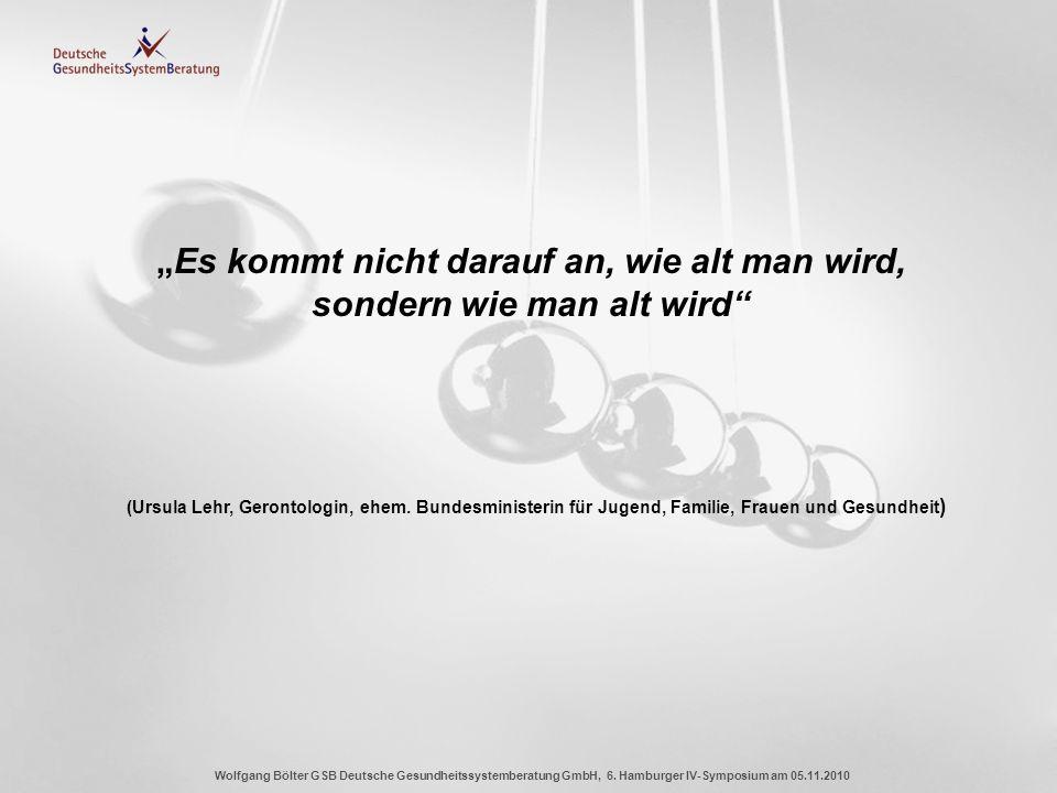 Wolfgang Bölter GSB Deutsche Gesundheitssystemberatung GmbH, 6. Hamburger IV-Symposium am 05.11.2010 Es kommt nicht darauf an, wie alt man wird, sonde