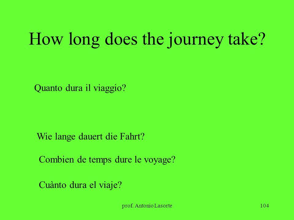 prof. Antonio Lasorte104 How long does the journey take? Quanto dura il viaggio? Wie lange dauert die Fahrt? Combien de temps dure le voyage? Cuànto d