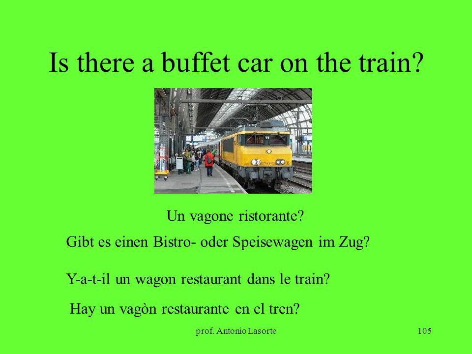 prof. Antonio Lasorte105 Is there a buffet car on the train? Un vagone ristorante? Gibt es einen Bistro- oder Speisewagen im Zug? Y-a-t-il un wagon re
