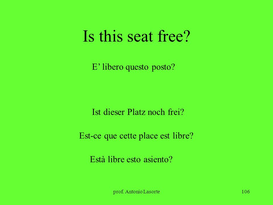 prof. Antonio Lasorte106 Is this seat free? E libero questo posto? Ist dieser Platz noch frei? Est-ce que cette place est libre? Està libre esto asien