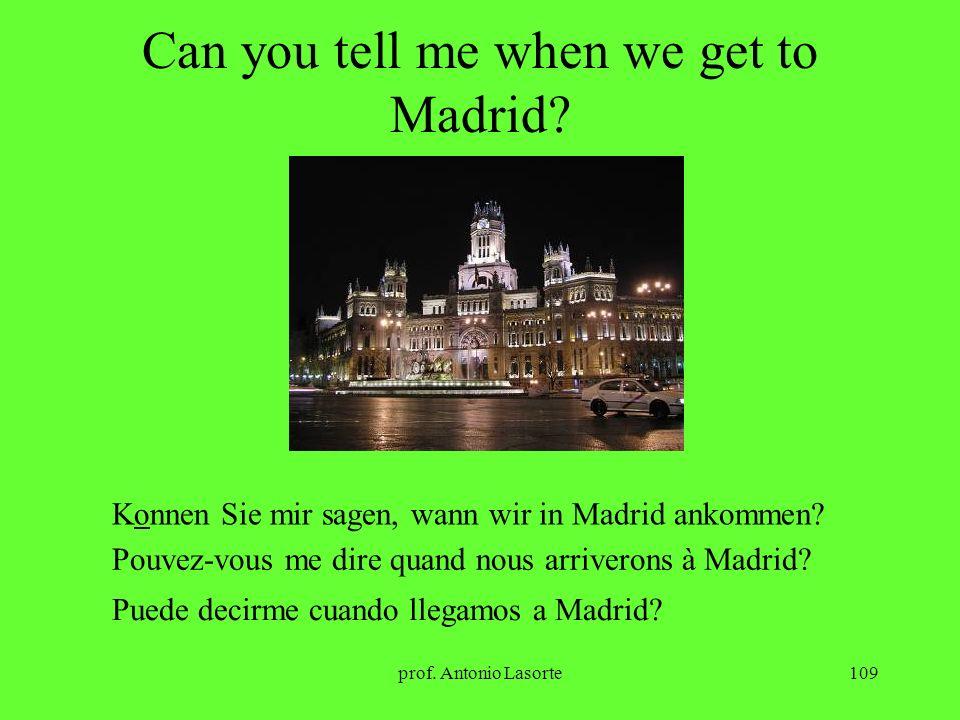 prof. Antonio Lasorte109 Can you tell me when we get to Madrid? Konnen Sie mir sagen, wann wir in Madrid ankommen? Pouvez-vous me dire quand nous arri