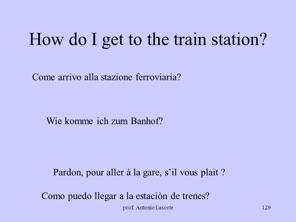 prof. Antonio Lasorte129 How do I get to the train station? Come arrivo alla stazione ferroviaria? Wie komme ich zum Banhof? Pardon, pour aller à la g
